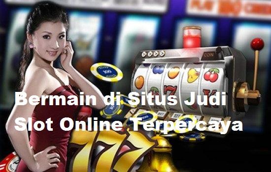 Bermain di Situs Judi Slot Online Terpercaya